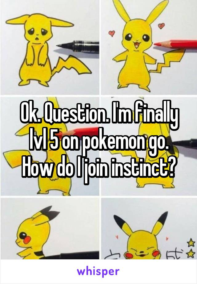 Ok. Question. I'm finally lvl 5 on pokemon go. How do I join instinct?