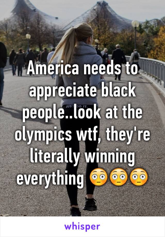 America needs to appreciate black people..look at the olympics wtf, they're literally winning everything 😳😳😳