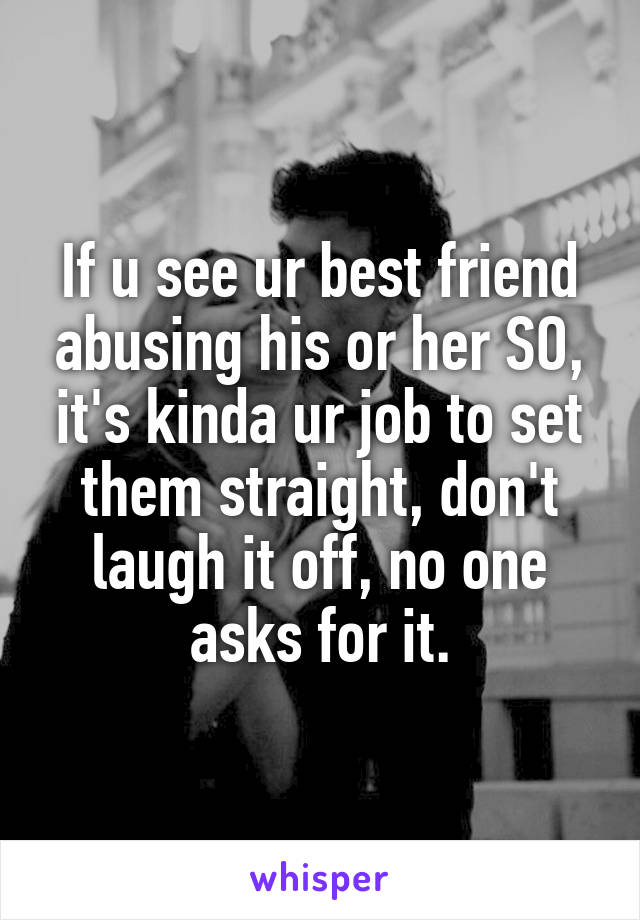If u see ur best friend abusing his or her SO, it's kinda ur job to set them straight, don't laugh it off, no one asks for it.
