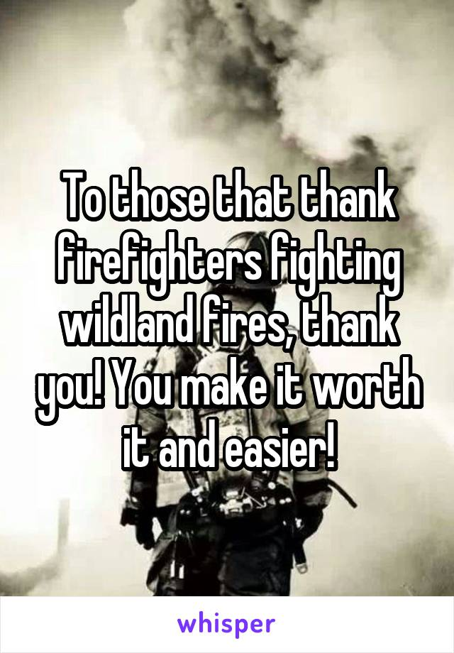 To those that thank firefighters fighting wildland fires, thank you! You make it worth it and easier!