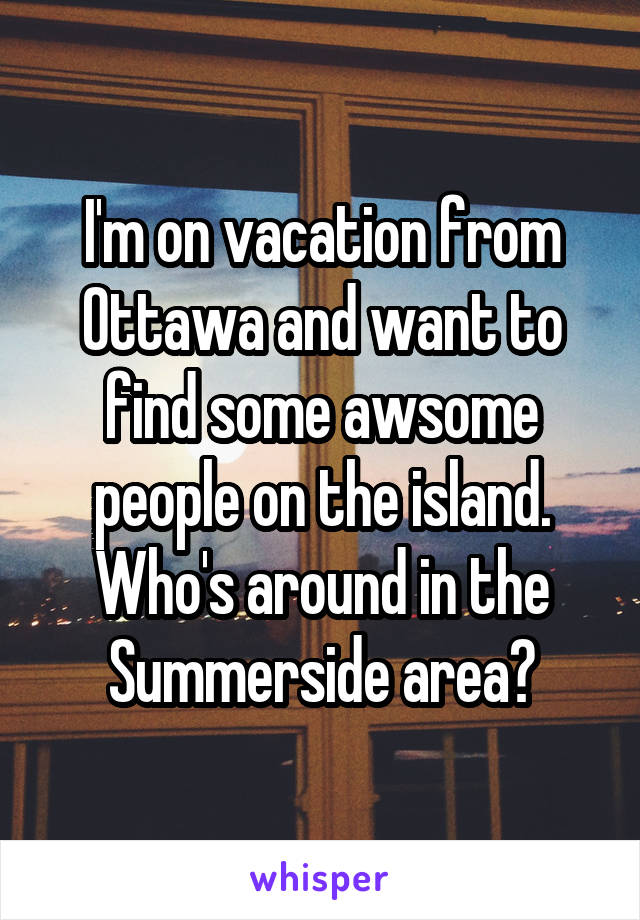 I'm on vacation from Ottawa and want to find some awsome people on the island. Who's around in the Summerside area?