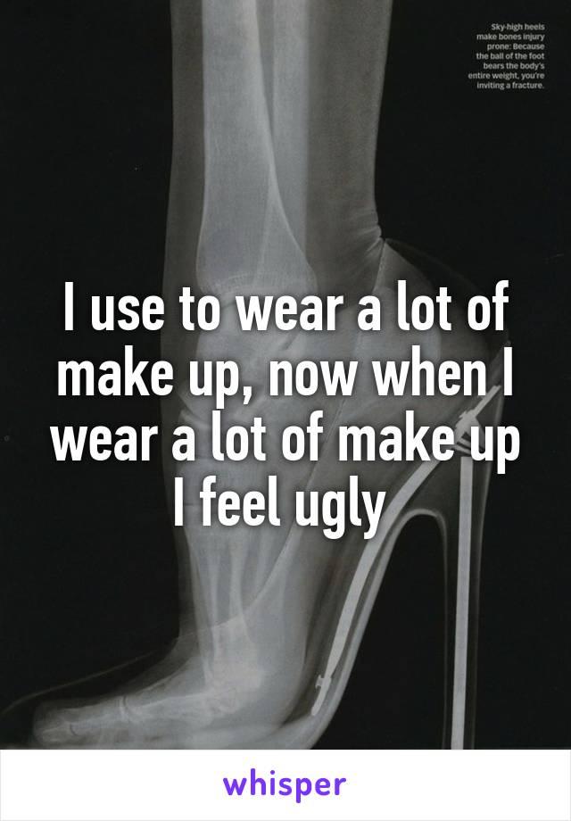I use to wear a lot of make up, now when I wear a lot of make up I feel ugly