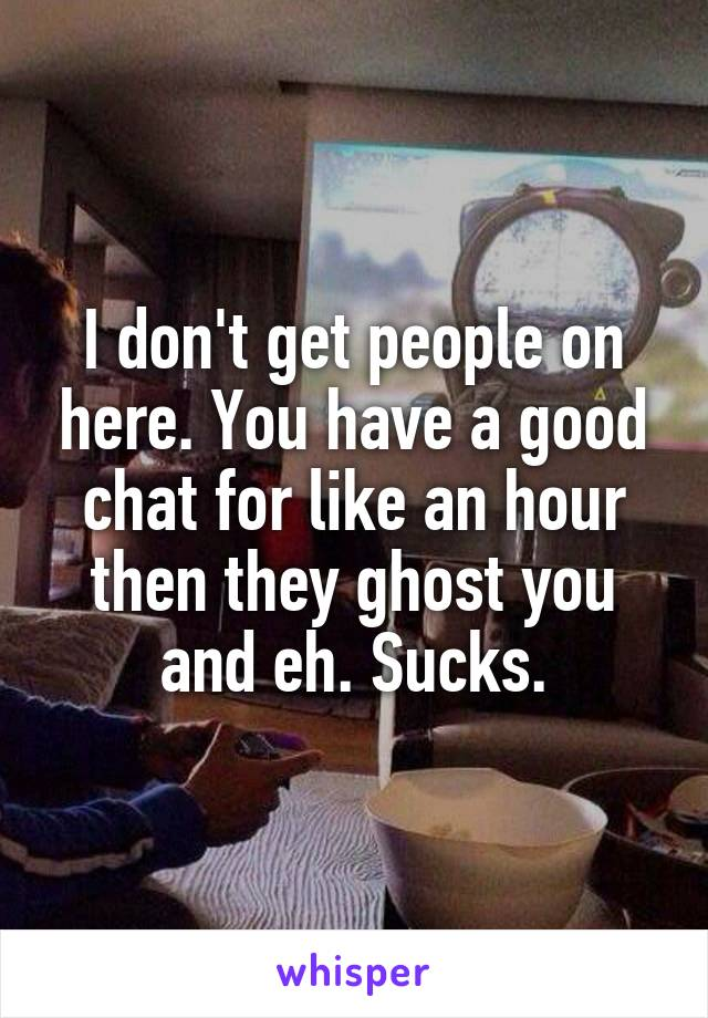 I don't get people on here. You have a good chat for like an hour then they ghost you and eh. Sucks.