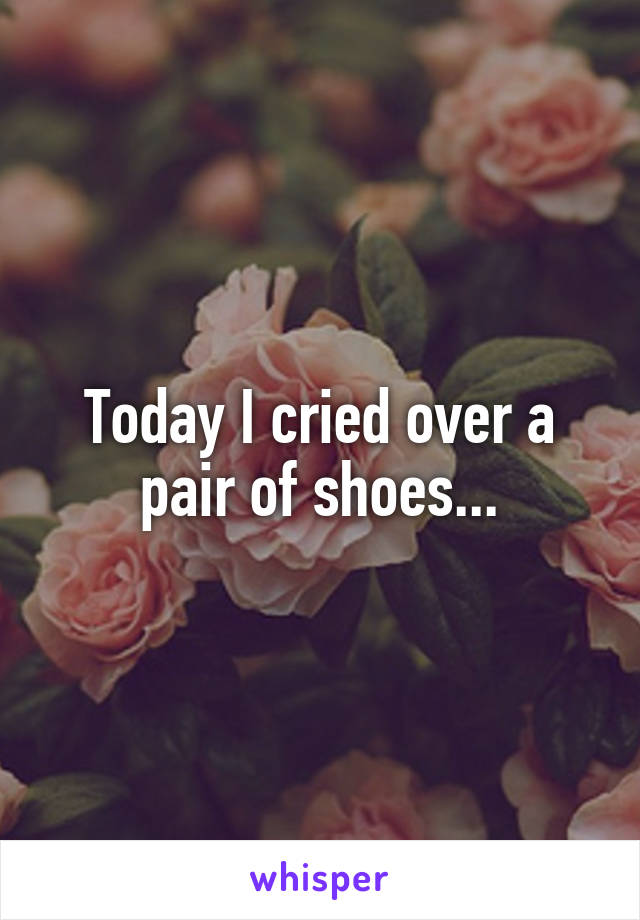 Today I cried over a pair of shoes...