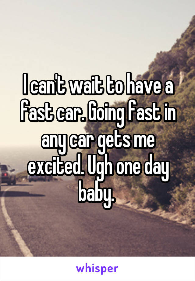 I can't wait to have a fast car. Going fast in any car gets me excited. Ugh one day baby.