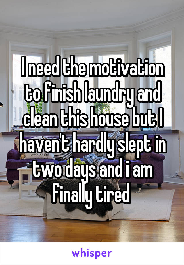 I need the motivation to finish laundry and clean this house but I haven't hardly slept in two days and i am finally tired