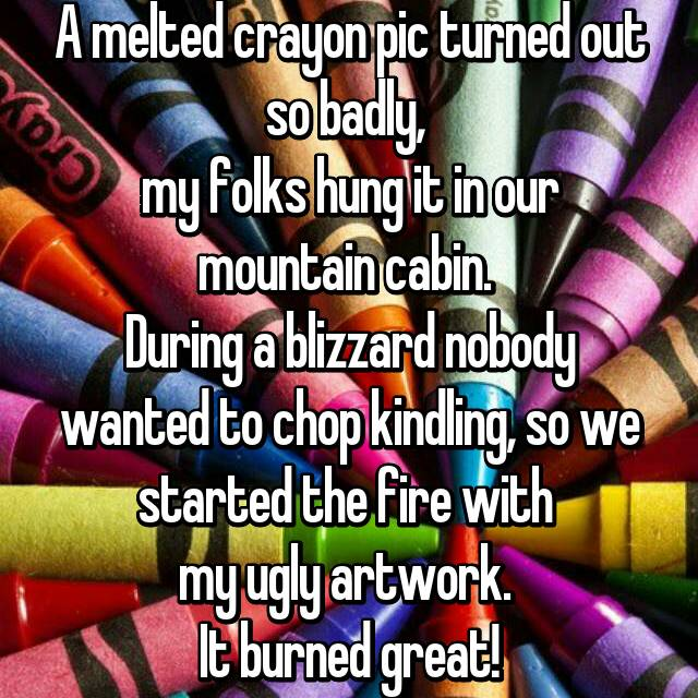A melted crayon pic turned out so badly,  my folks hung it in our mountain cabin.  During a blizzard nobody wanted to chop kindling, so we started the fire with  my ugly artwork.  It burned great!