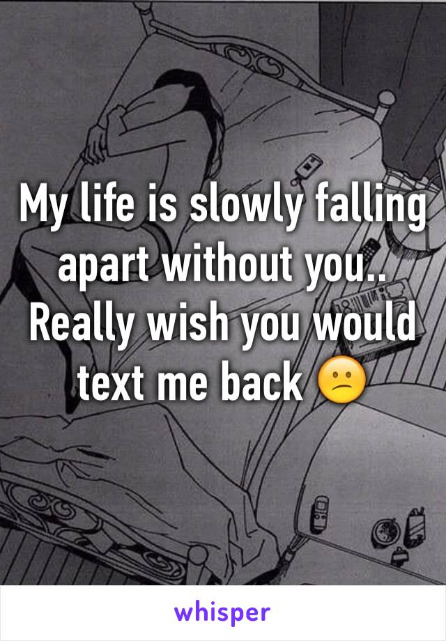 My life is slowly falling apart without you.. Really wish you would text me back 😕