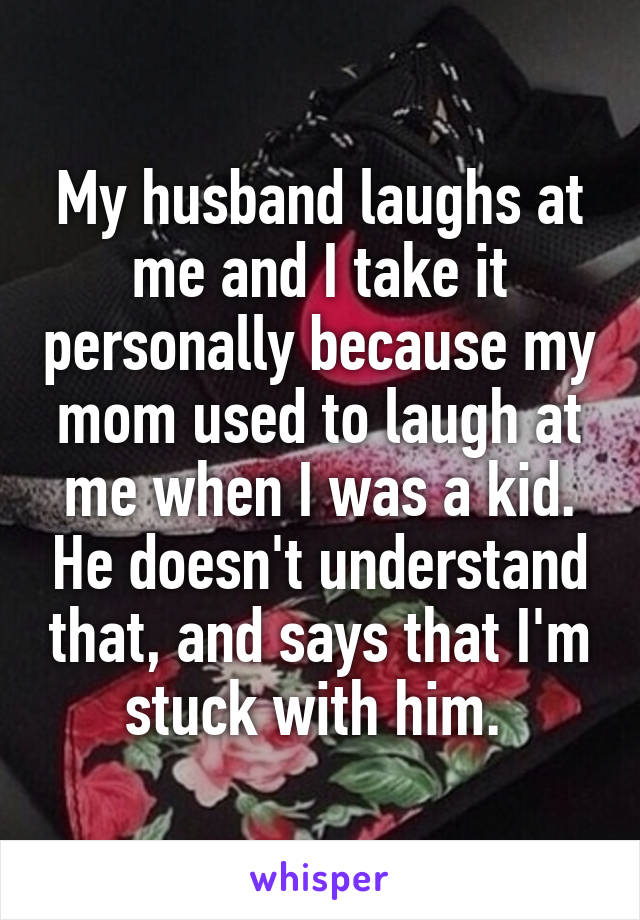 My husband laughs at me and I take it personally because my mom used to laugh at me when I was a kid. He doesn't understand that, and says that I'm stuck with him.