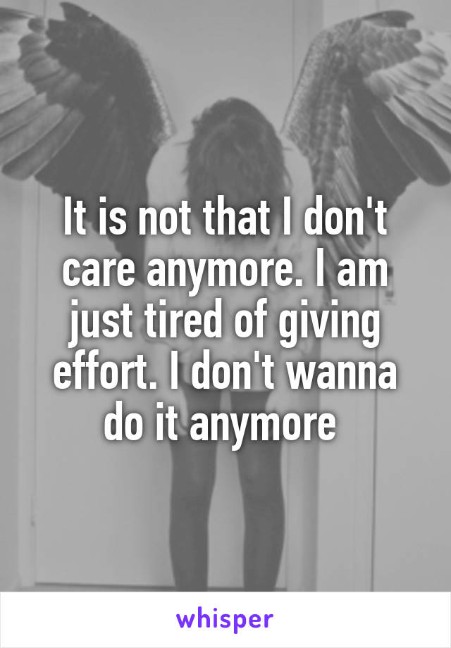 It is not that I don't care anymore. I am just tired of giving effort. I don't wanna do it anymore