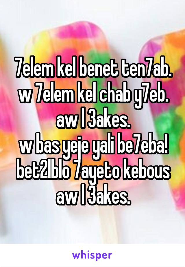 7elem kel benet ten7ab. w 7elem kel chab y7eb. aw l 3akes. w bas yeje yali be7eba! bet2lblo 7ayeto kebous aw l 3akes.
