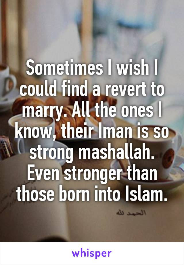 Sometimes I wish I could find a revert to marry. All the ones I know, their Iman is so strong mashallah. Even stronger than those born into Islam.