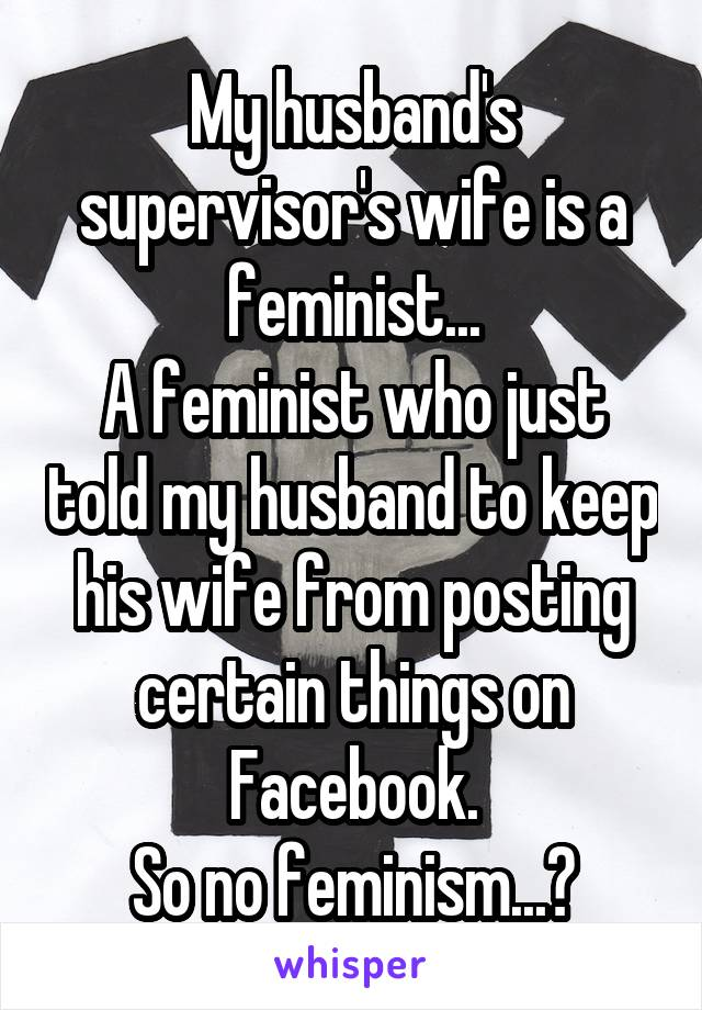 My husband's supervisor's wife is a feminist... A feminist who just told my husband to keep his wife from posting certain things on Facebook. So no feminism...?