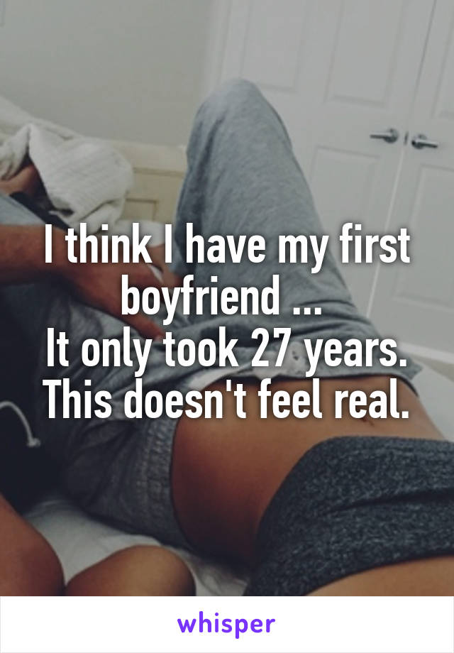 I think I have my first boyfriend ...  It only took 27 years. This doesn't feel real.