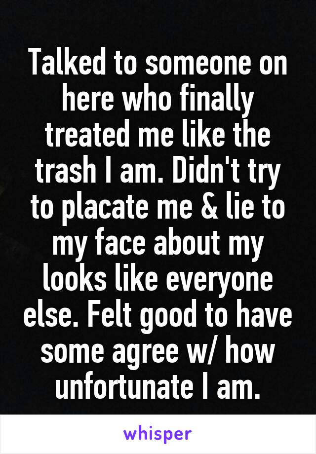 Talked to someone on here who finally treated me like the trash I am. Didn't try to placate me & lie to my face about my looks like everyone else. Felt good to have some agree w/ how unfortunate I am.