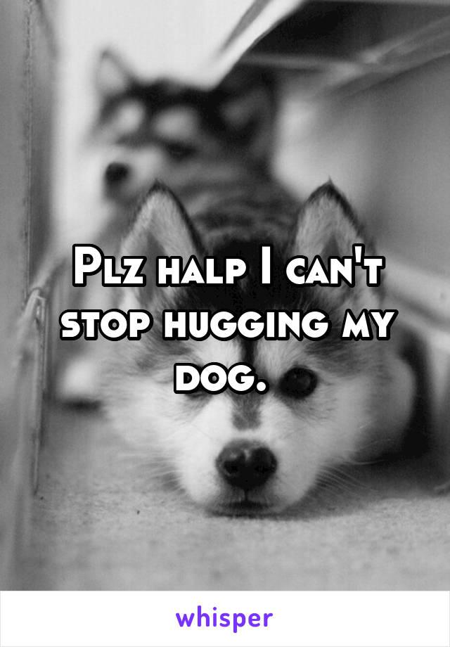 Plz halp I can't stop hugging my dog.