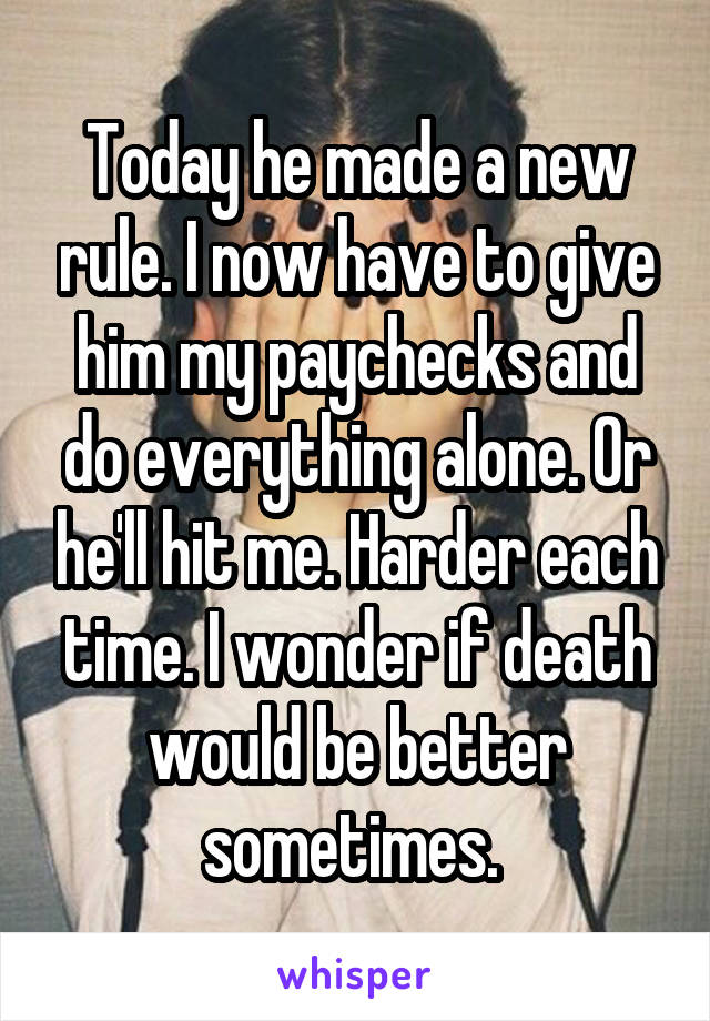 Today he made a new rule. I now have to give him my paychecks and do everything alone. Or he'll hit me. Harder each time. I wonder if death would be better sometimes.