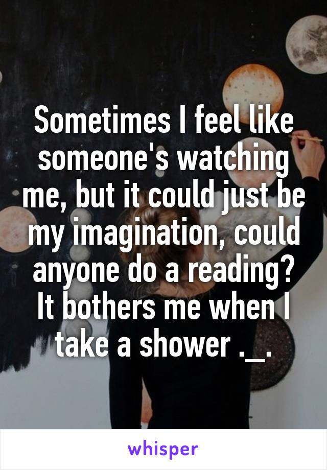 Sometimes I feel like someone's watching me, but it could just be my imagination, could anyone do a reading? It bothers me when I take a shower ._.