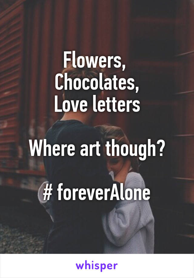 Flowers,  Chocolates, Love letters  Where art though?  # foreverAlone
