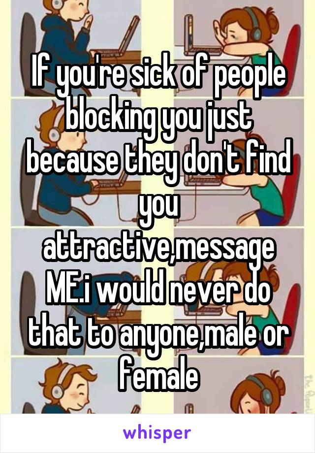 If you're sick of people blocking you just because they don't find you attractive,message ME.i would never do that to anyone,male or female