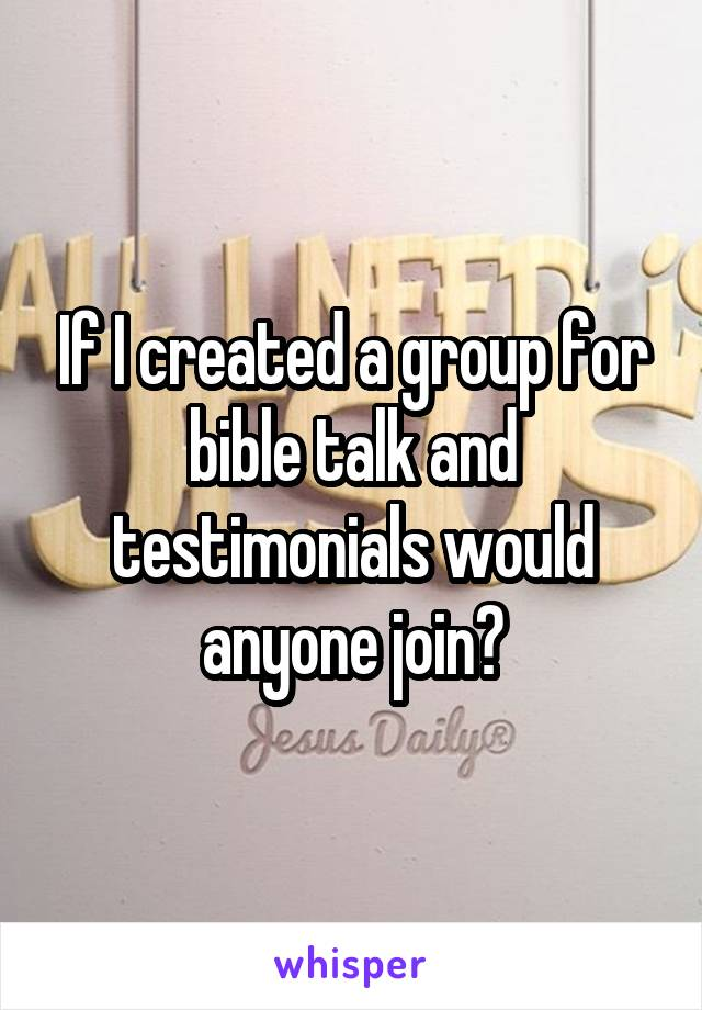 If I created a group for bible talk and testimonials would anyone join?