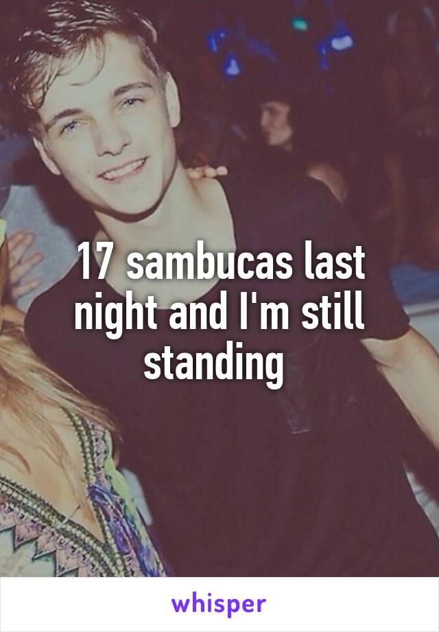 17 sambucas last night and I'm still standing