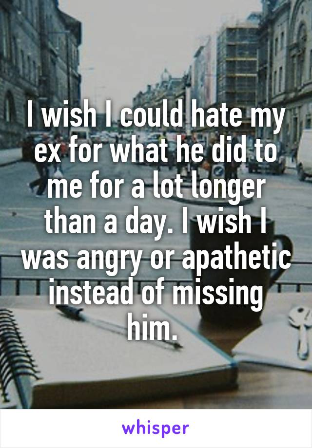 I wish I could hate my ex for what he did to me for a lot longer than a day. I wish I was angry or apathetic instead of missing him.