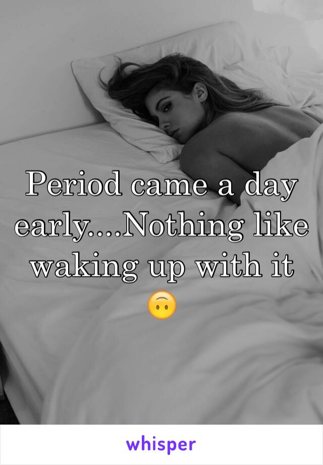 Period came a day early....Nothing like waking up with it 🙃