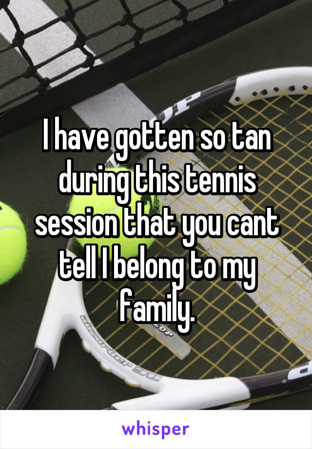 I have gotten so tan during this tennis session that you cant tell I belong to my family.