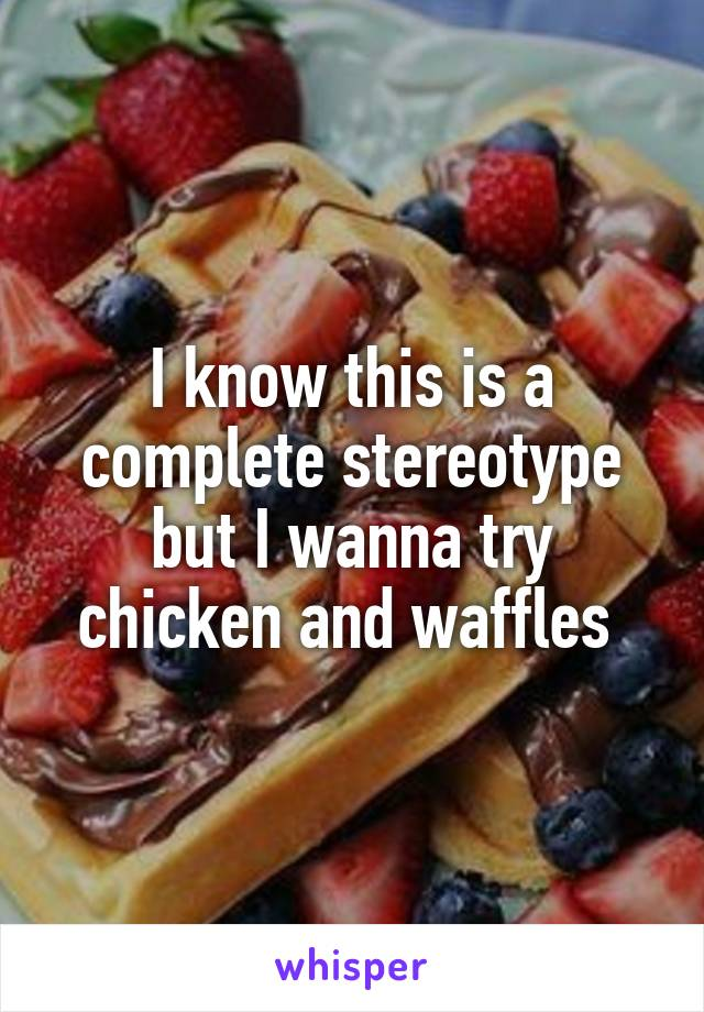I know this is a complete stereotype but I wanna try chicken and waffles