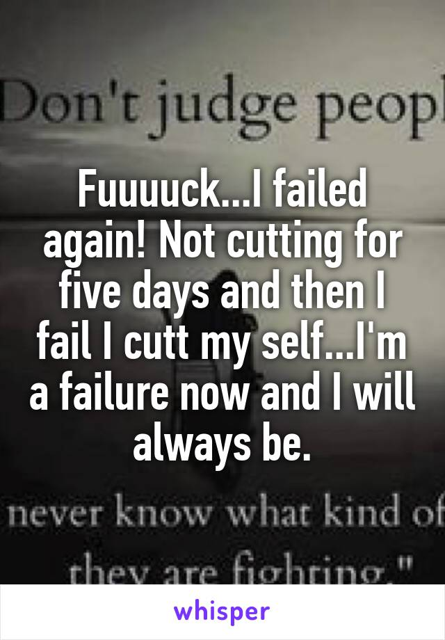 Fuuuuck...I failed again! Not cutting for five days and then I fail I cutt my self...I'm a failure now and I will always be.