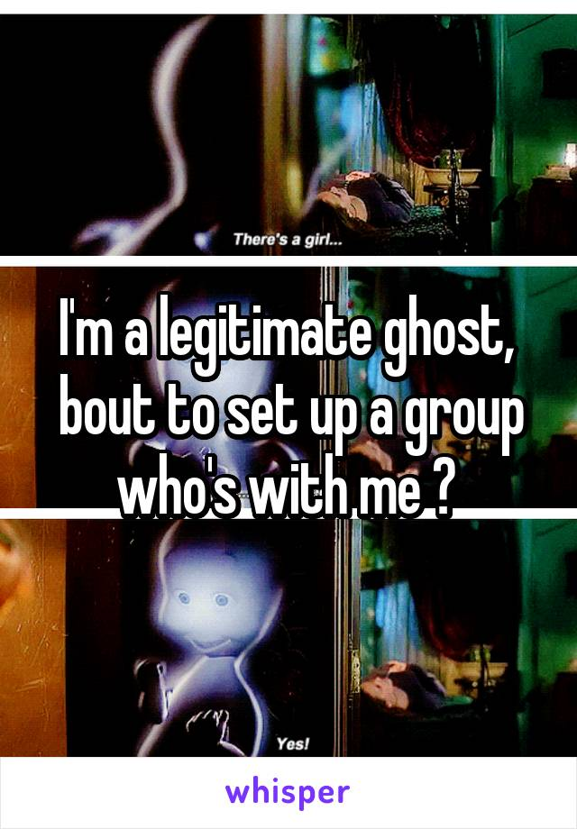 I'm a legitimate ghost,  bout to set up a group who's with me ?
