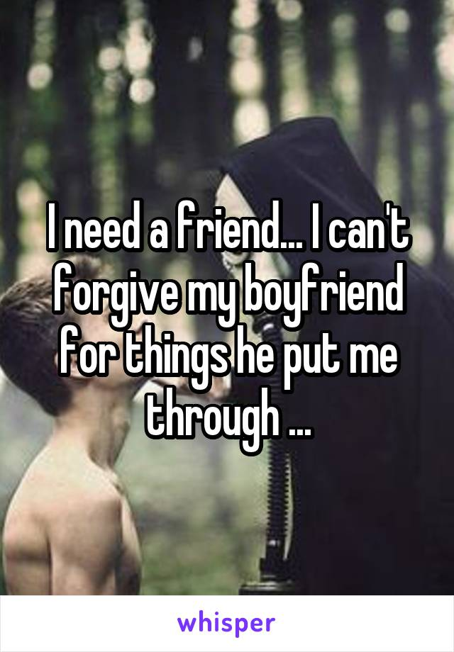 I need a friend... I can't forgive my boyfriend for things he put me through ...