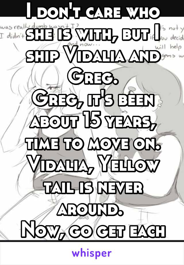 I don't care who she is with, but I ship Vidalia and Greg. Greg, it's been about 15 years, time to move on. Vidalia, Yellow tail is never around.  Now, go get each other.