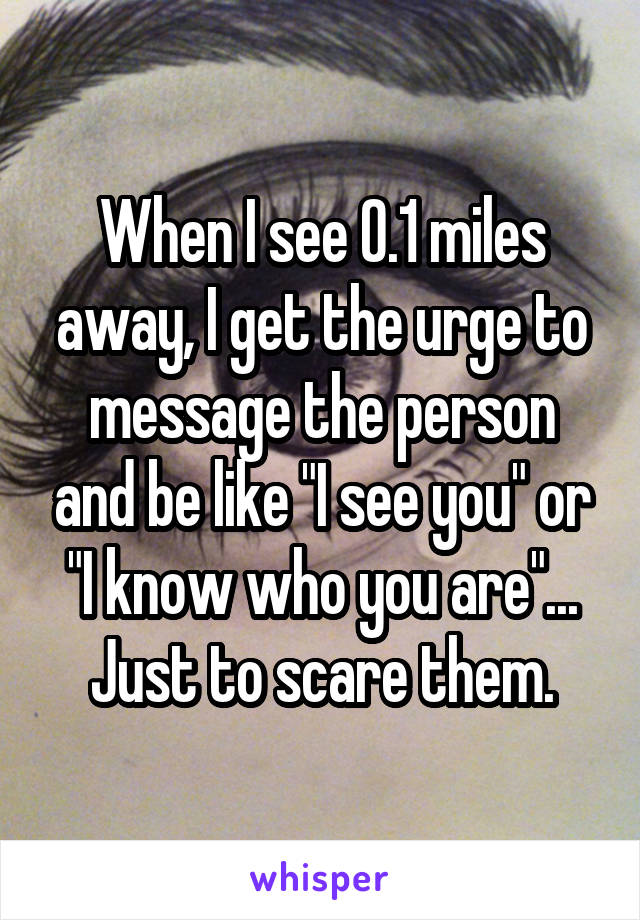 """When I see 0.1 miles away, I get the urge to message the person and be like """"I see you"""" or """"I know who you are""""... Just to scare them."""
