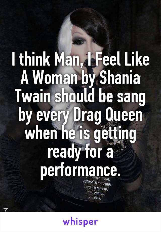 I think Man, I Feel Like A Woman by Shania Twain should be sang by every Drag Queen when he is getting ready for a performance.