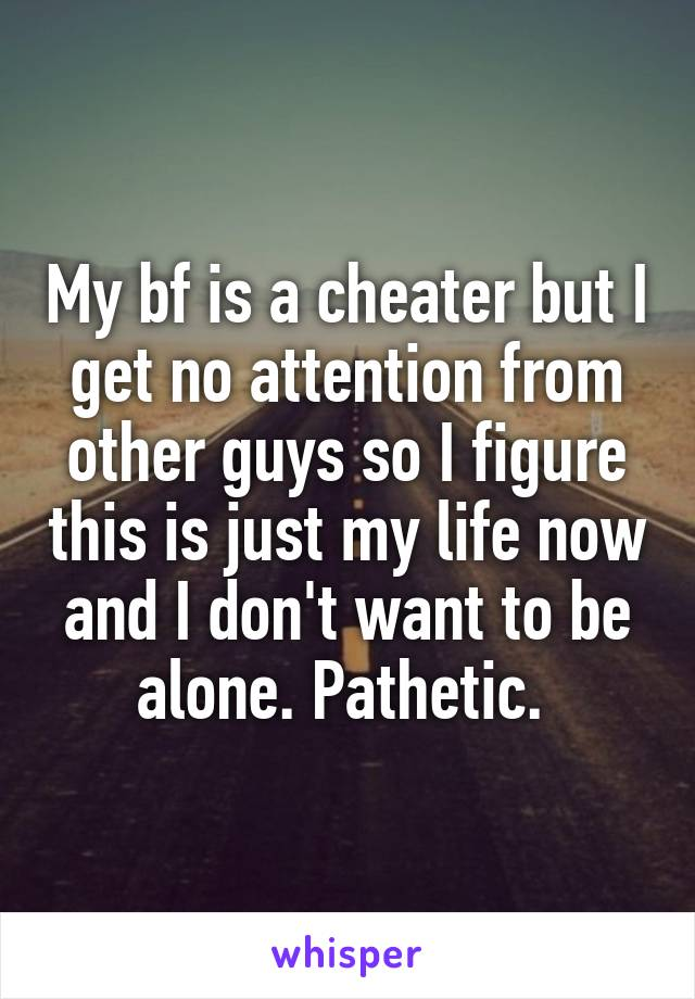 My bf is a cheater but I get no attention from other guys so I figure this is just my life now and I don't want to be alone. Pathetic.