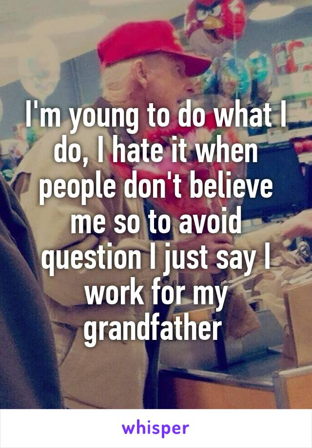 I'm young to do what I do, I hate it when people don't believe me so to avoid question I just say I work for my grandfather