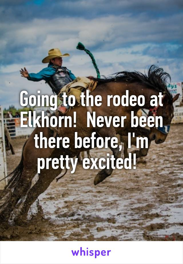 Going to the rodeo at Elkhorn!  Never been there before, I'm pretty excited!