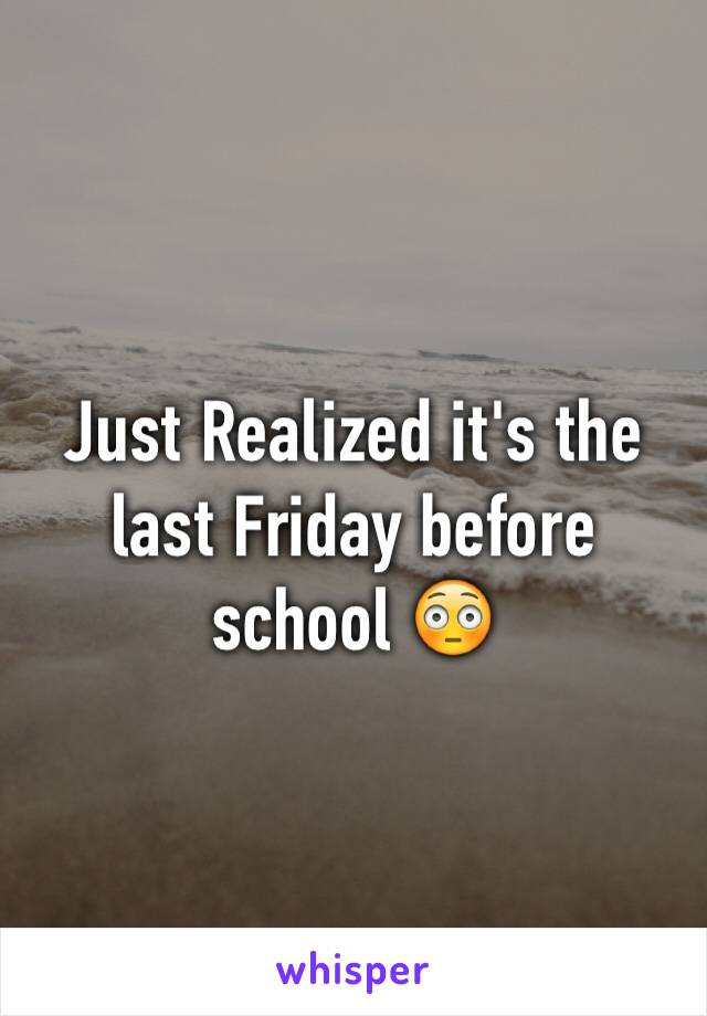 Just Realized it's the last Friday before school 😳