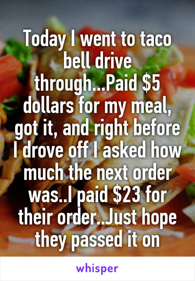 Today I went to taco bell drive through...Paid $5 dollars for my meal, got it, and right before I drove off I asked how much the next order was..I paid $23 for their order..Just hope they passed it on