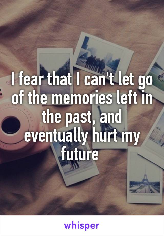 I fear that I can't let go of the memories left in the past, and eventually hurt my future