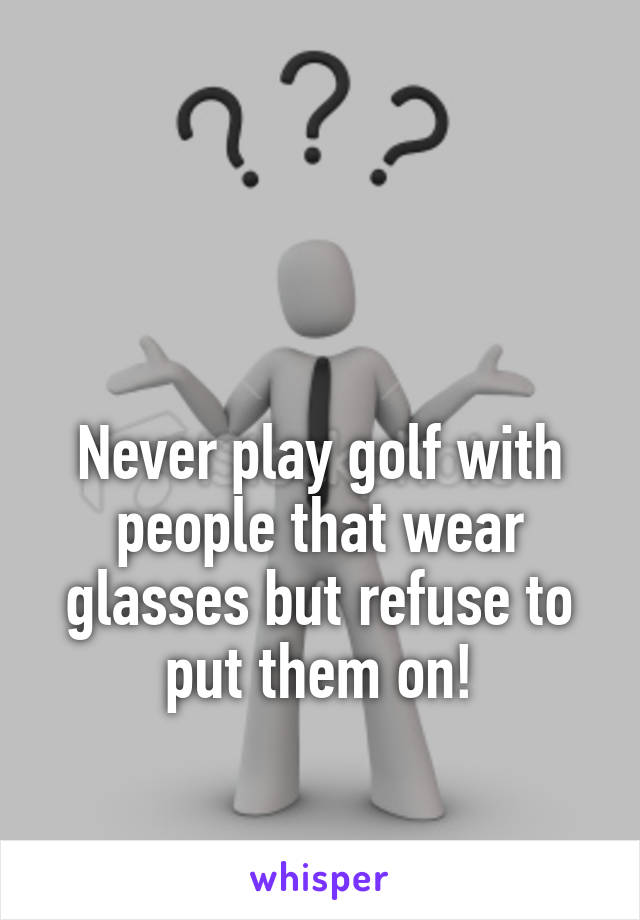 Never play golf with people that wear glasses but refuse to put them on!