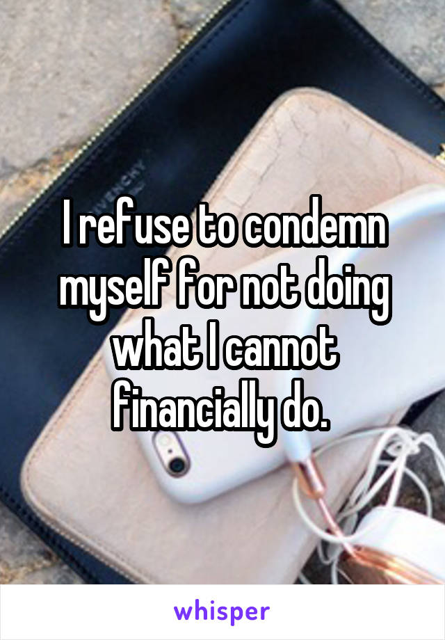 I refuse to condemn myself for not doing what I cannot financially do.