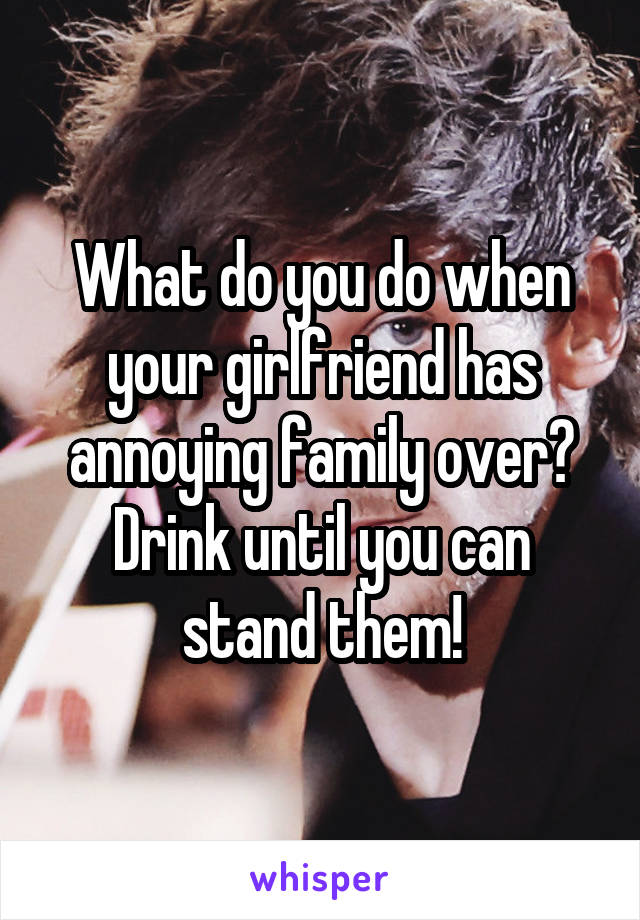 What do you do when your girlfriend has annoying family over? Drink until you can stand them!