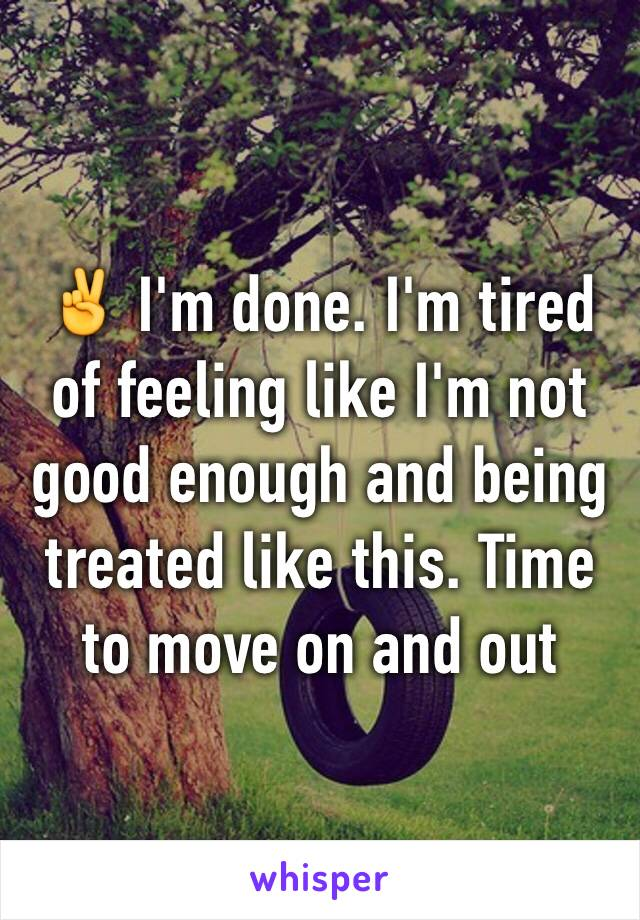 ✌️ I'm done. I'm tired of feeling like I'm not good enough and being treated like this. Time to move on and out