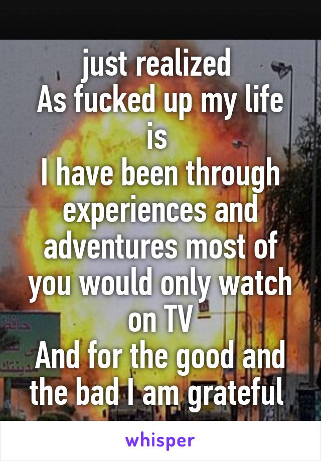 just realized  As fucked up my life is  I have been through experiences and adventures most of you would only watch on TV And for the good and the bad I am grateful
