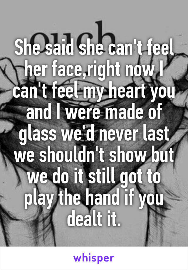 She said she can't feel her face,right now I can't feel my heart you and I were made of glass we'd never last we shouldn't show but we do it still got to play the hand if you dealt it.