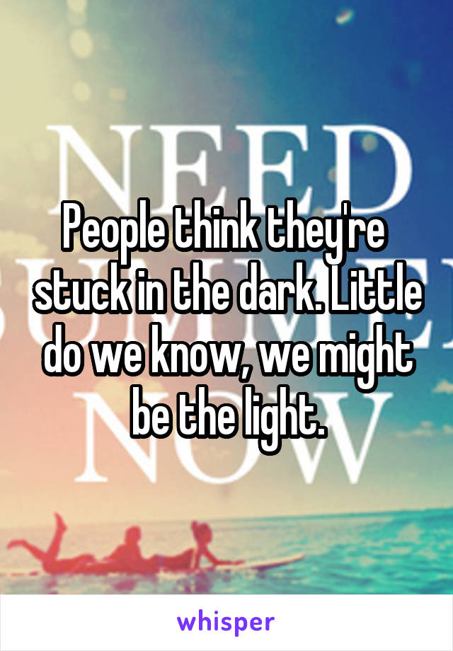 People think they're  stuck in the dark. Little do we know, we might be the light.