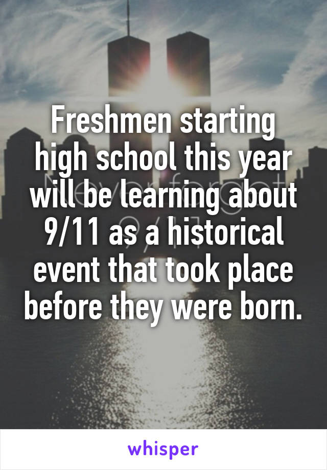 Freshmen starting high school this year will be learning about 9/11 as a historical event that took place before they were born.